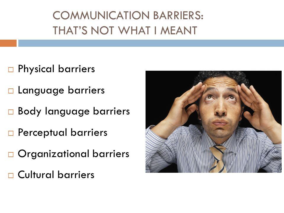 COMMUNICATION BARRIERS: THAT'S NOT WHAT I MEANT  Physical barriers  Language barriers  Body language barriers  Perceptual barriers  Organizational barriers  Cultural barriers