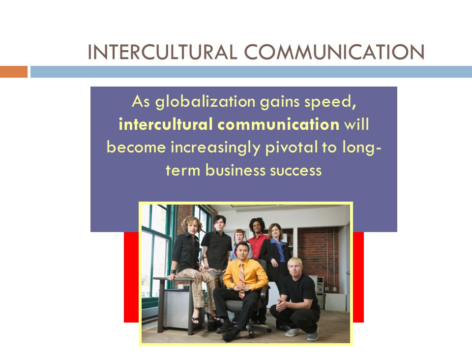 INTERCULTURAL COMMUNICATION As globalization gains speed, intercultural communication will become increasingly pivotal to long- term business success