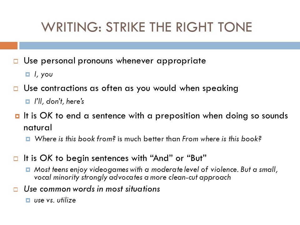 WRITING: STRIKE THE RIGHT TONE  Use personal pronouns whenever appropriate  I, you  Use contractions as often as you would when speaking  I'll, don't, here's  It is OK to end a sentence with a preposition when doing so sounds natural  Where is this book from.