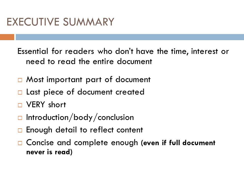 EXECUTIVE SUMMARY Essential for readers who don't have the time, interest or need to read the entire document  Most important part of document  Last piece of document created  VERY short  Introduction/body/conclusion  Enough detail to reflect content  Concise and complete enough (even if full document never is read)