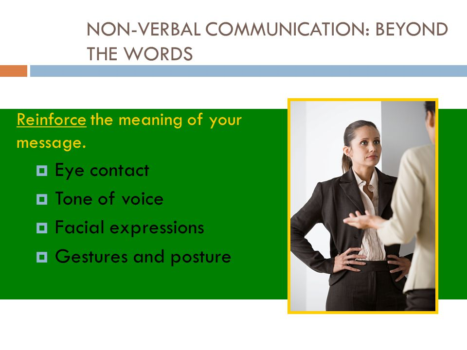 NON-VERBAL COMMUNICATION: BEYOND THE WORDS Reinforce the meaning of your message.