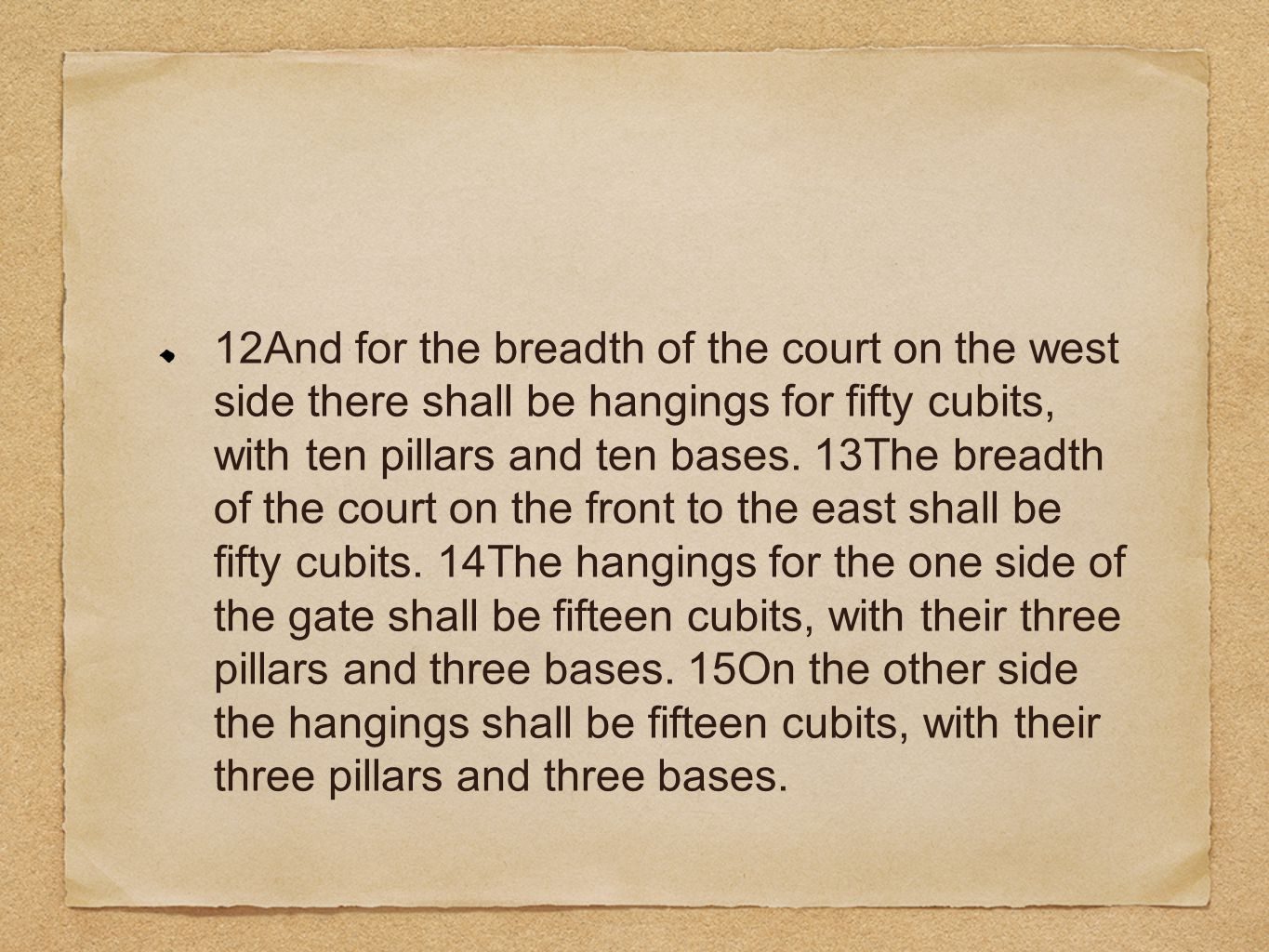 12And for the breadth of the court on the west side there shall be hangings for fifty cubits, with ten pillars and ten bases.