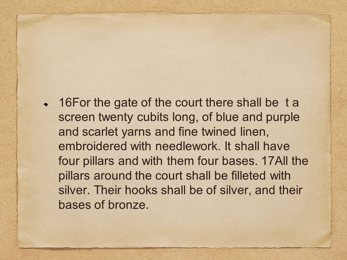 16For the gate of the court there shall be t a screen twenty cubits long, of blue and purple and scarlet yarns and fine twined linen, embroidered with needlework.