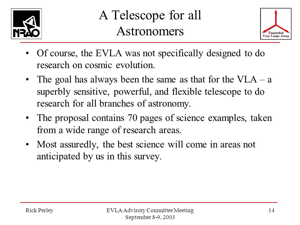 Rick PerleyEVLA Advisory Committee Meeting September 8-9, 2003 14 A Telescope for all Astronomers Of course, the EVLA was not specifically designed to do research on cosmic evolution.