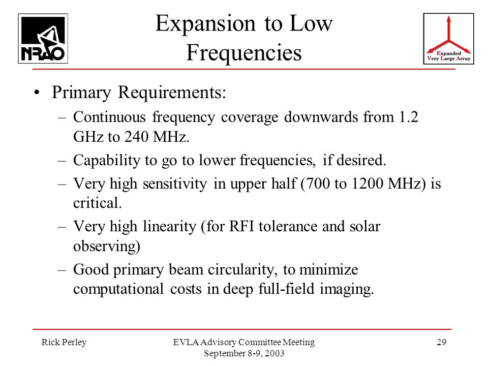 Rick PerleyEVLA Advisory Committee Meeting September 8-9, 2003 29 Expansion to Low Frequencies Primary Requirements: –Continuous frequency coverage downwards from 1.2 GHz to 240 MHz.