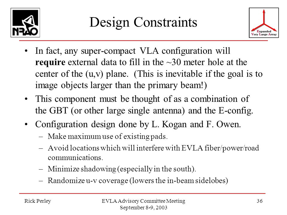 Rick PerleyEVLA Advisory Committee Meeting September 8-9, 2003 36 Design Constraints In fact, any super-compact VLA configuration will require external data to fill in the ~30 meter hole at the center of the (u,v) plane.