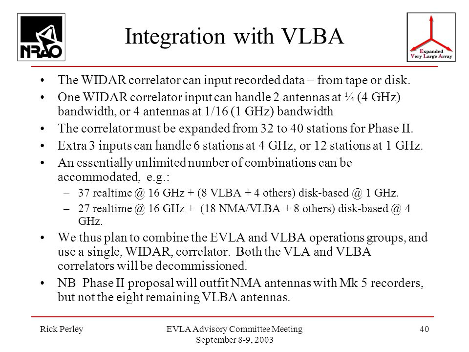 Rick PerleyEVLA Advisory Committee Meeting September 8-9, 2003 40 Integration with VLBA The WIDAR correlator can input recorded data – from tape or disk.