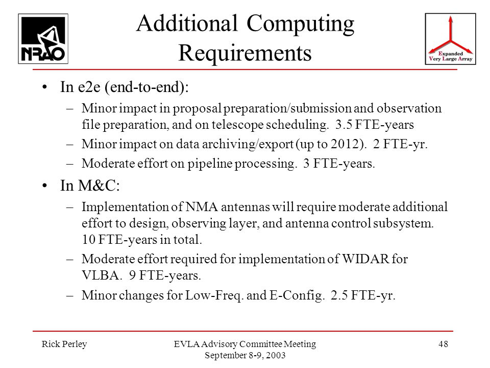 Rick PerleyEVLA Advisory Committee Meeting September 8-9, 2003 48 Additional Computing Requirements In e2e (end-to-end): –Minor impact in proposal preparation/submission and observation file preparation, and on telescope scheduling.