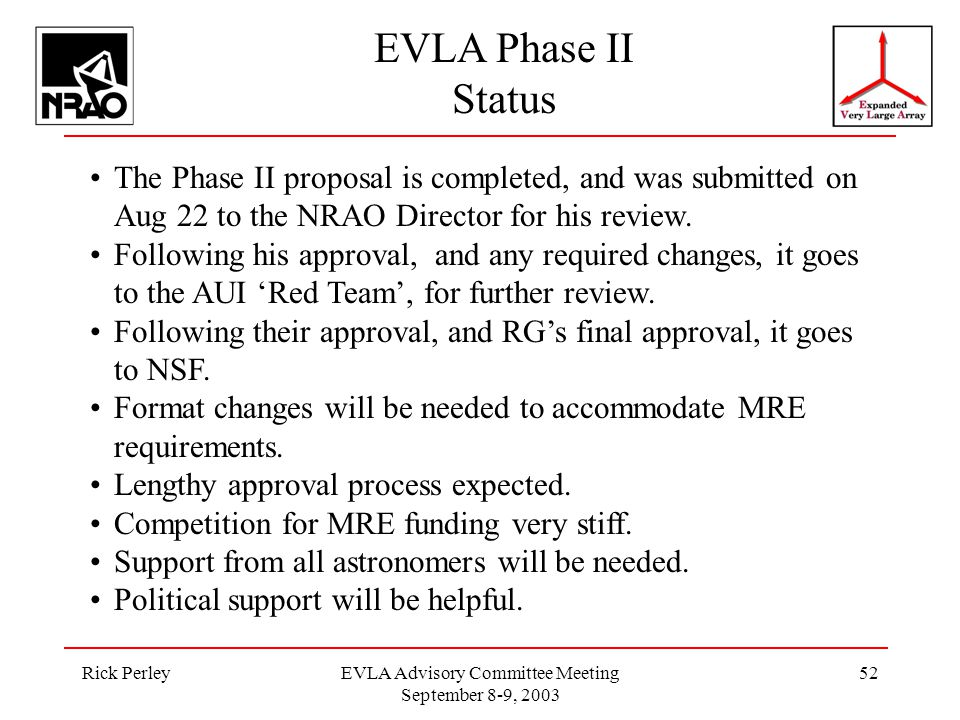 Rick PerleyEVLA Advisory Committee Meeting September 8-9, 2003 52 The Phase II proposal is completed, and was submitted on Aug 22 to the NRAO Director for his review.