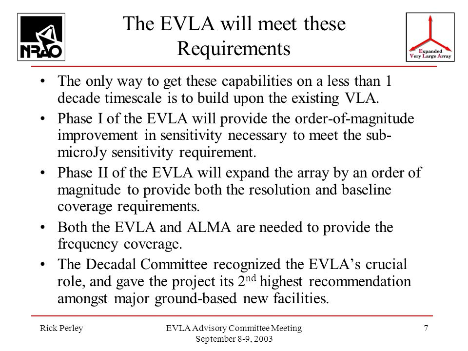 Rick PerleyEVLA Advisory Committee Meeting September 8-9, 2003 7 The EVLA will meet these Requirements The only way to get these capabilities on a less than 1 decade timescale is to build upon the existing VLA.