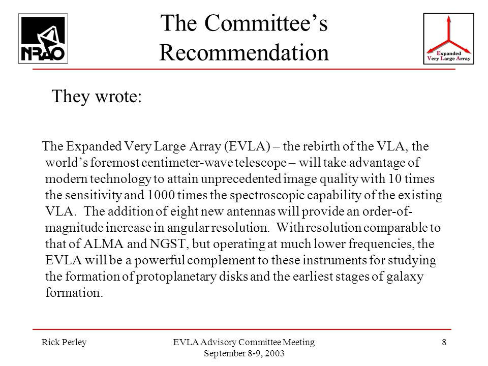 Rick PerleyEVLA Advisory Committee Meeting September 8-9, 2003 8 The Committee's Recommendation They wrote: The Expanded Very Large Array (EVLA) – the rebirth of the VLA, the world's foremost centimeter-wave telescope – will take advantage of modern technology to attain unprecedented image quality with 10 times the sensitivity and 1000 times the spectroscopic capability of the existing VLA.