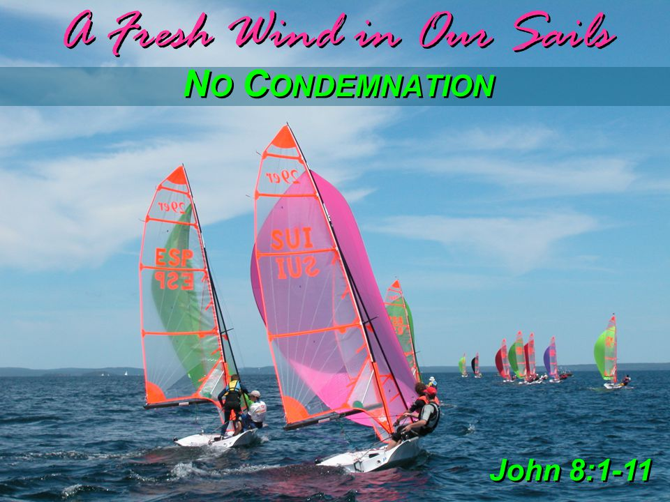 A Fresh Wind in Our Sails N O C ONDEMNATION John 8:1-11