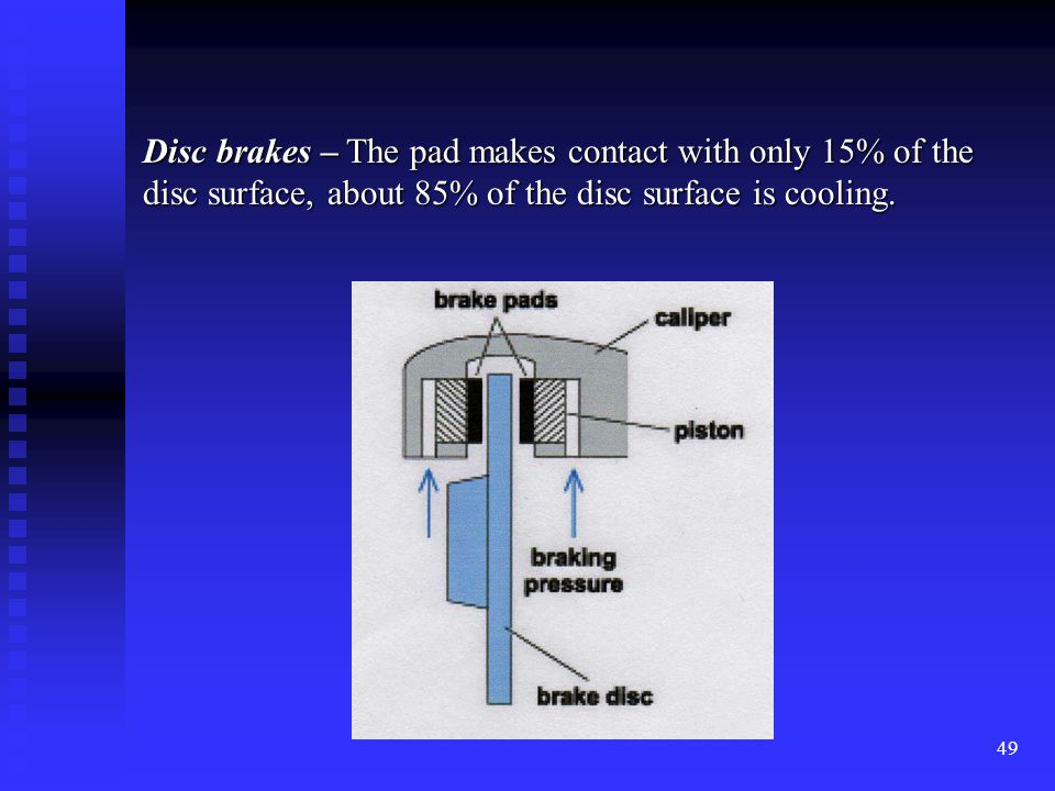 48 Drum brakes – Almost 90% of the total drum surface is in contact with the brake shoe at one time.