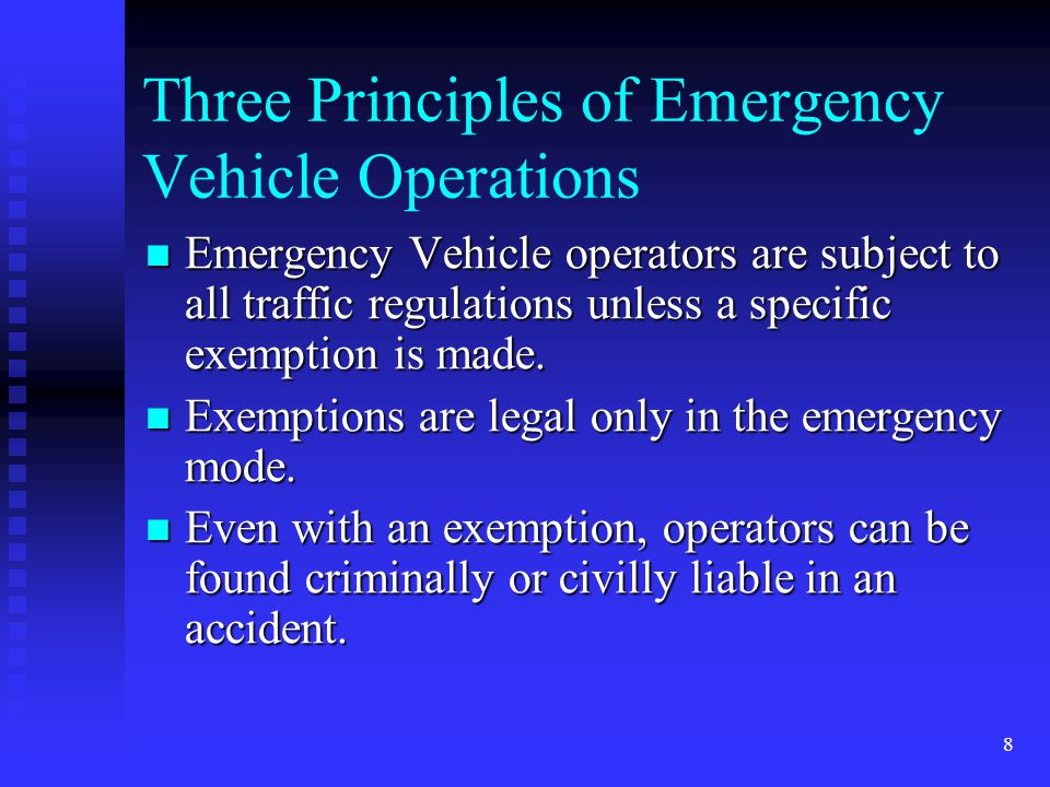 8 Three Principles of Emergency Vehicle Operations Emergency Vehicle operators are subject to all traffic regulations unless a specific exemption is made.
