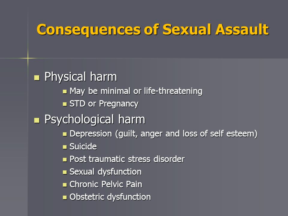 Consequences of Sexual Assault Physical harm Physical harm May be minimal or life-threatening May be minimal or life-threatening STD or Pregnancy STD or Pregnancy Psychological harm Psychological harm Depression (guilt, anger and loss of self esteem) Depression (guilt, anger and loss of self esteem) Suicide Suicide Post traumatic stress disorder Post traumatic stress disorder Sexual dysfunction Sexual dysfunction Chronic Pelvic Pain Chronic Pelvic Pain Obstetric dysfunction Obstetric dysfunction