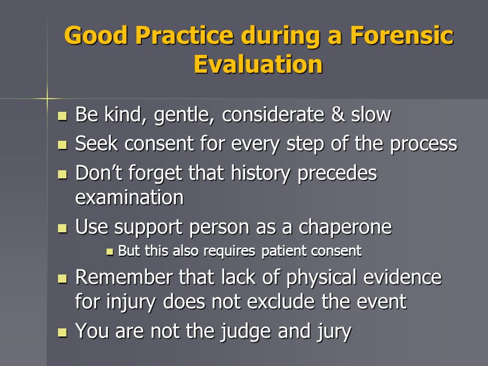 Good Practice during a Forensic Evaluation Be kind, gentle, considerate & slow Be kind, gentle, considerate & slow Seek consent for every step of the