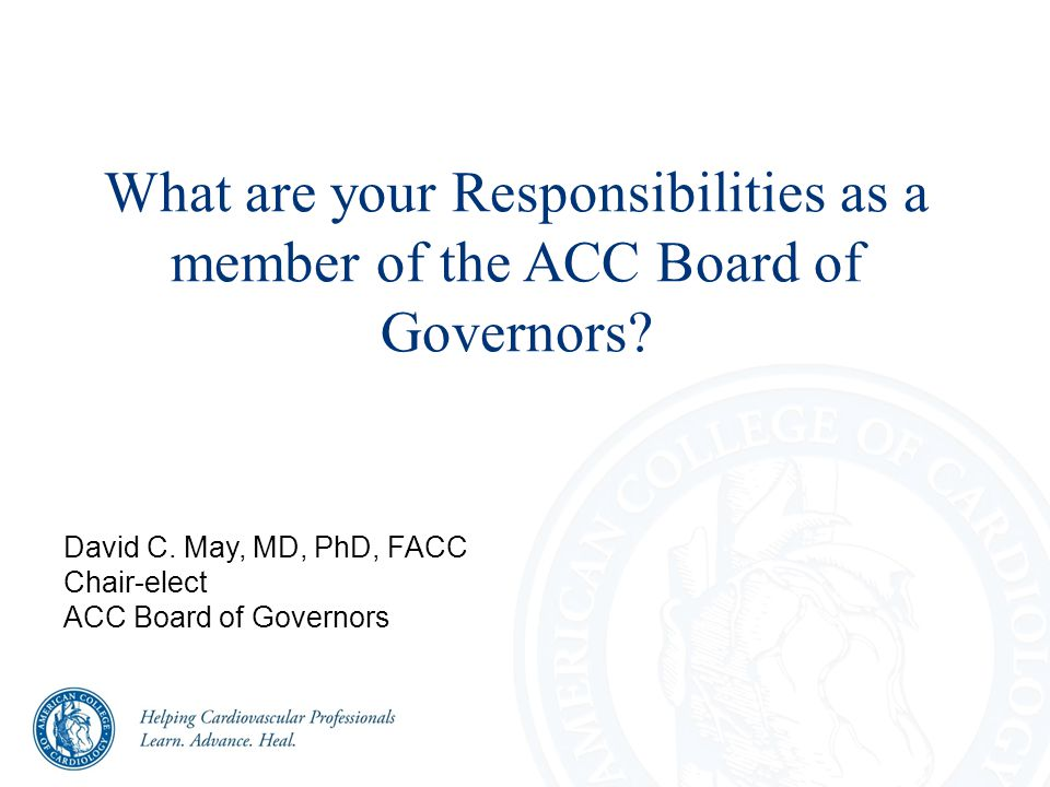 What are your Responsibilities as a member of the ACC Board of Governors? David C. May, MD, PhD, FACC Chair-elect ACC Board of Governors