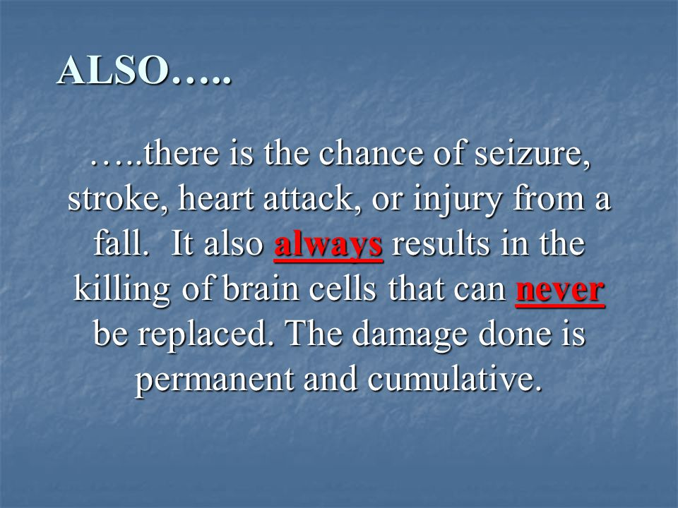 …..there is the chance of seizure, stroke, heart attack, or injury from a fall.