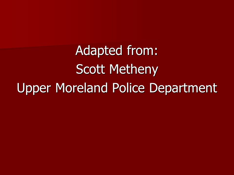 Adapted from: Scott Metheny Upper Moreland Police Department