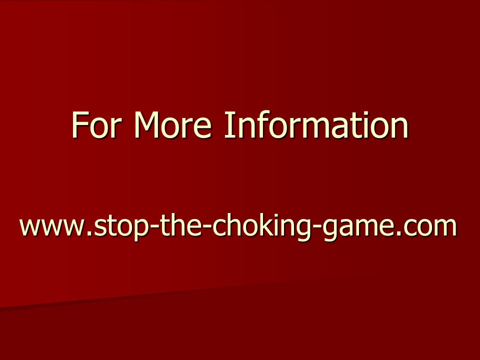 For More Information www.stop-the-choking-game.com