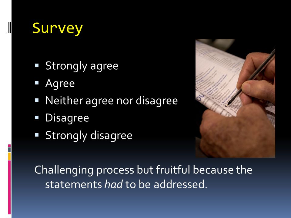 Survey  Strongly agree  Agree  Neither agree nor disagree  Disagree  Strongly disagree Challenging process but fruitful because the statements had to be addressed.