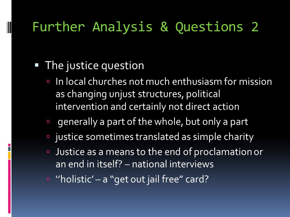 Further Analysis & Questions 2  The justice question  In local churches not much enthusiasm for mission as changing unjust structures, political intervention and certainly not direct action  generally a part of the whole, but only a part  justice sometimes translated as simple charity  Justice as a means to the end of proclamation or an end in itself.