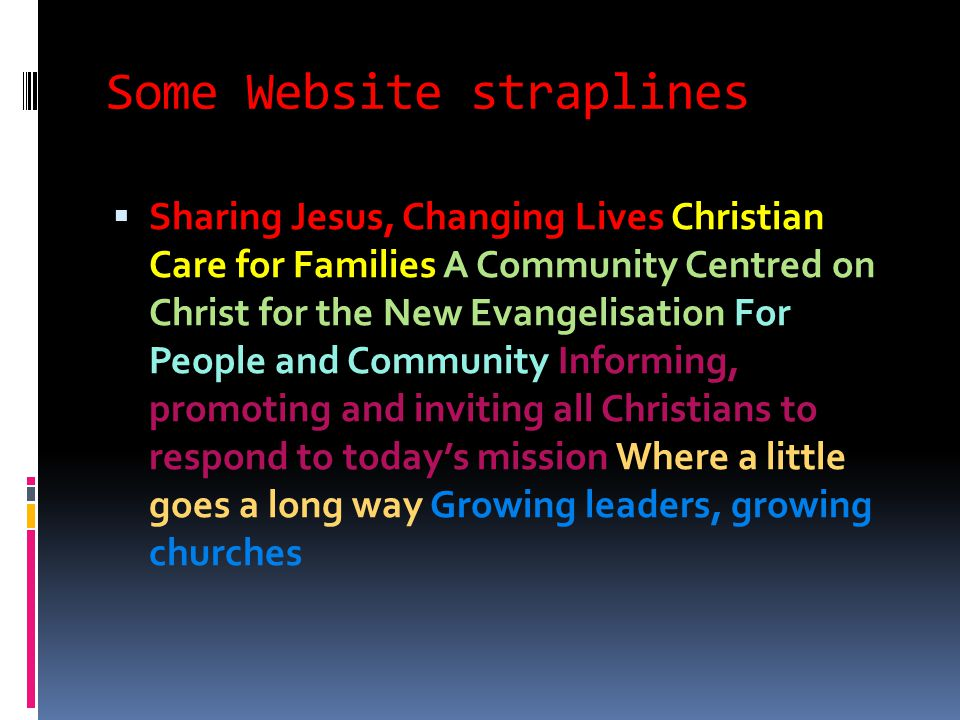 Some Website straplines  Sharing Jesus, Changing Lives Christian Care for Families A Community Centred on Christ for the New Evangelisation For People and Community Informing, promoting and inviting all Christians to respond to today's mission Where a little goes a long way Growing leaders, growing churches