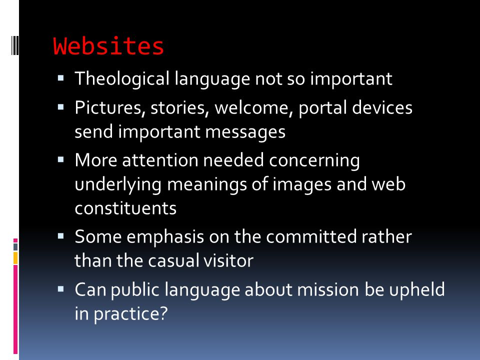 Websites  Theological language not so important  Pictures, stories, welcome, portal devices send important messages  More attention needed concerning underlying meanings of images and web constituents  Some emphasis on the committed rather than the casual visitor  Can public language about mission be upheld in practice