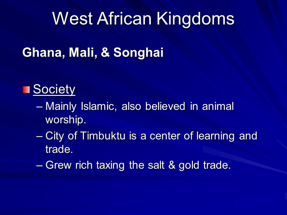 West African Kingdoms Ghana, Mali, & Songhai Society –Mainly Islamic, also believed in animal worship. –City of Timbuktu is a center of learning and t