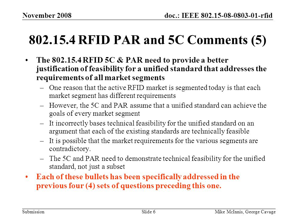 doc.: IEEE 802.15-08-0803-01-rfid Submission November 2008 Mike McInnis, George CavageSlide 6 802.15.4 RFID PAR and 5C Comments (5) The 802.15.4 RFID 5C & PAR need to provide a better justification of feasibility for a unified standard that addresses the requirements of all market segments –One reason that the active RFID market is segmented today is that each market segment has different requirements –However, the 5C and PAR assume that a unified standard can achieve the goals of every market segment –It incorrectly bases technical feasibility for the unified standard on an argument that each of the existing standards are technically feasible –It is possible that the market requirements for the various segments are contradictory.