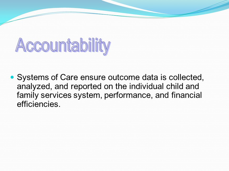 Systems of Care ensure outcome data is collected, analyzed, and reported on the individual child and family services system, performance, and financial efficiencies.
