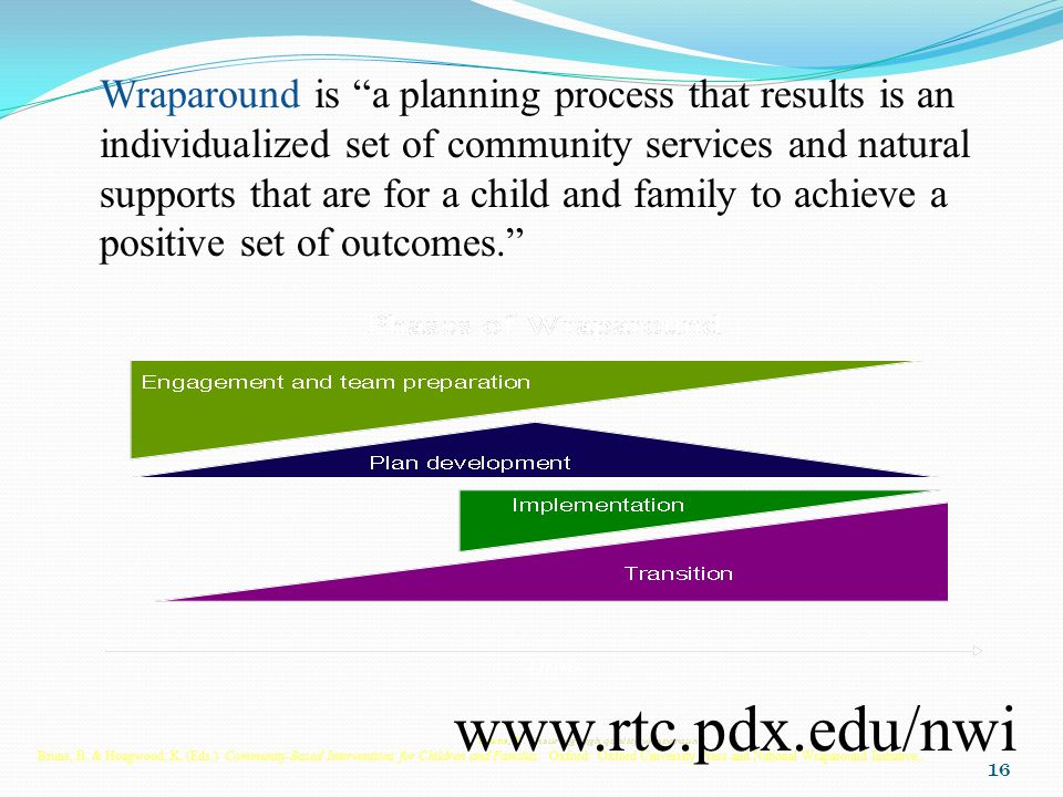 16 Wraparound is a planning process that results is an individualized set of community services and natural supports that are for a child and family to achieve a positive set of outcomes. Bruns, B.