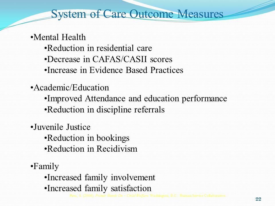 22 System of Care Outcome Measures Mental Health Reduction in residential care Decrease in CAFAS/CASII scores Increase in Evidence Based Practices Academic/Education Improved Attendance and education performance Reduction in discipline referrals Juvenile Justice Reduction in bookings Reduction in Recidivism Family Increased family involvement Increased family satisfaction Pires, S.