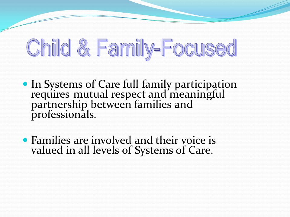 In Systems of Care full family participation requires mutual respect and meaningful partnership between families and professionals.