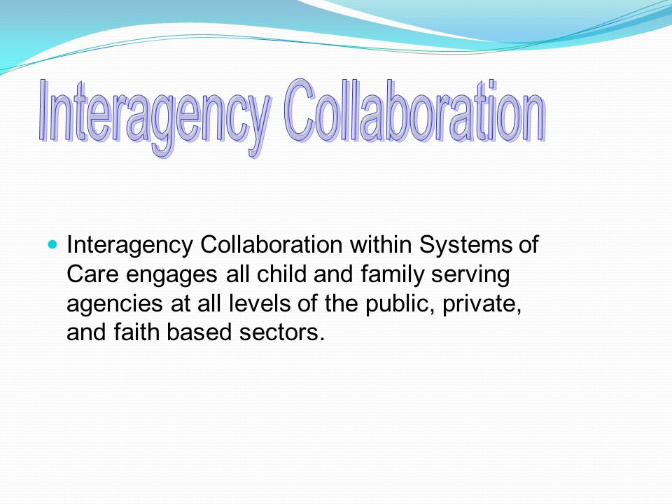 Interagency Collaboration within Systems of Care engages all child and family serving agencies at all levels of the public, private, and faith based sectors.