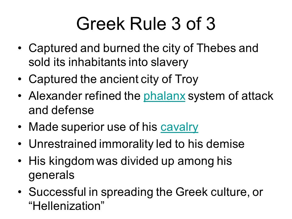 Greek Rule 3 of 3 Captured and burned the city of Thebes and sold its inhabitants into slavery Captured the ancient city of Troy Alexander refined the phalanx system of attack and defensephalanx Made superior use of his cavalrycavalry Unrestrained immorality led to his demise His kingdom was divided up among his generals Successful in spreading the Greek culture, or Hellenization