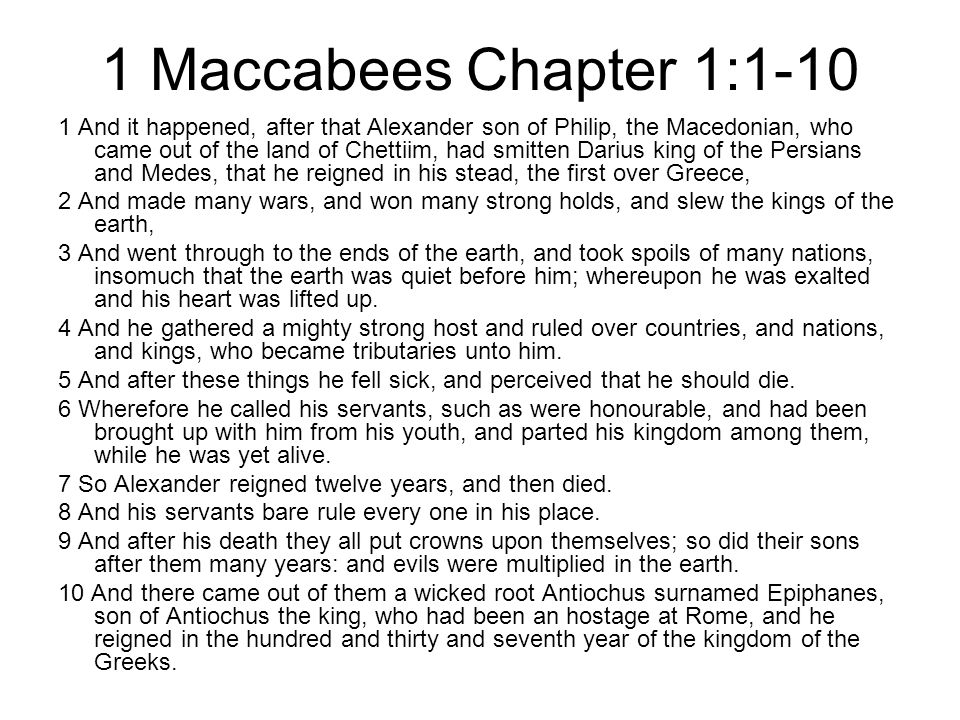1 Maccabees Chapter 1:1-10 1 And it happened, after that Alexander son of Philip, the Macedonian, who came out of the land of Chettiim, had smitten Darius king of the Persians and Medes, that he reigned in his stead, the first over Greece, 2 And made many wars, and won many strong holds, and slew the kings of the earth, 3 And went through to the ends of the earth, and took spoils of many nations, insomuch that the earth was quiet before him; whereupon he was exalted and his heart was lifted up.