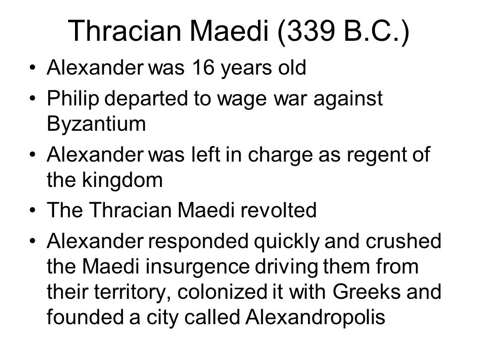 Thracian Maedi (339 B.C.) Alexander was 16 years old Philip departed to wage war against Byzantium Alexander was left in charge as regent of the kingdom The Thracian Maedi revolted Alexander responded quickly and crushed the Maedi insurgence driving them from their territory, colonized it with Greeks and founded a city called Alexandropolis