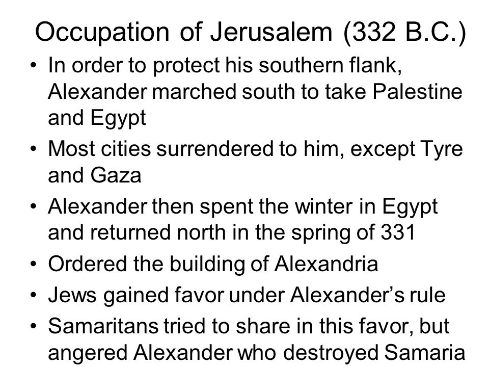 Occupation of Jerusalem (332 B.C.) In order to protect his southern flank, Alexander marched south to take Palestine and Egypt Most cities surrendered to him, except Tyre and Gaza Alexander then spent the winter in Egypt and returned north in the spring of 331 Ordered the building of Alexandria Jews gained favor under Alexander's rule Samaritans tried to share in this favor, but angered Alexander who destroyed Samaria