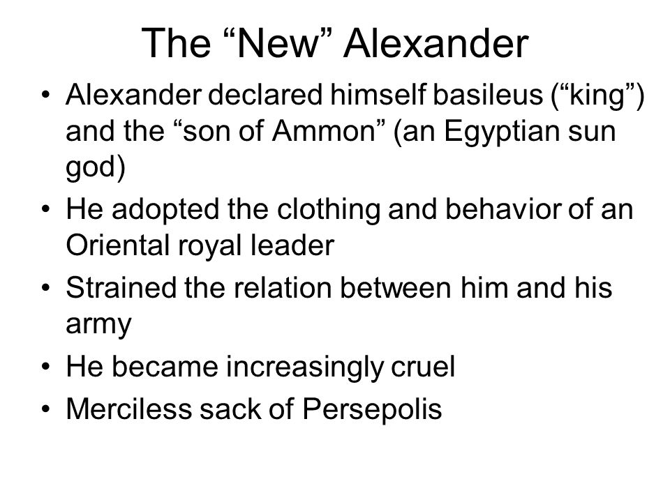 The New Alexander Alexander declared himself basileus ( king ) and the son of Ammon (an Egyptian sun god) He adopted the clothing and behavior of an Oriental royal leader Strained the relation between him and his army He became increasingly cruel Merciless sack of Persepolis