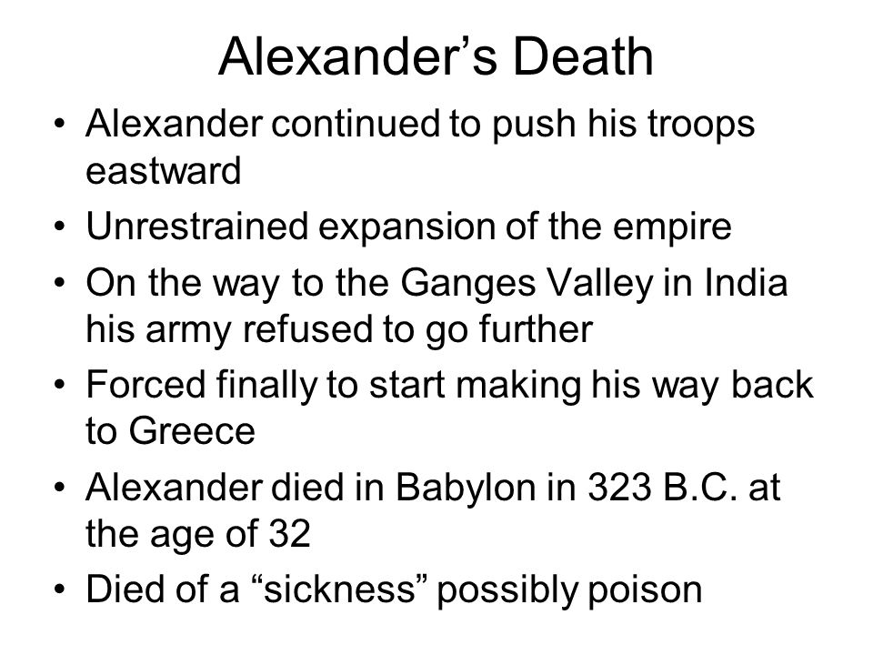 Alexander's Death Alexander continued to push his troops eastward Unrestrained expansion of the empire On the way to the Ganges Valley in India his army refused to go further Forced finally to start making his way back to Greece Alexander died in Babylon in 323 B.C.