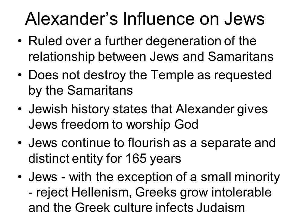 Alexander's Influence on Jews Ruled over a further degeneration of the relationship between Jews and Samaritans Does not destroy the Temple as requested by the Samaritans Jewish history states that Alexander gives Jews freedom to worship God Jews continue to flourish as a separate and distinct entity for 165 years Jews - with the exception of a small minority - reject Hellenism, Greeks grow intolerable and the Greek culture infects Judaism