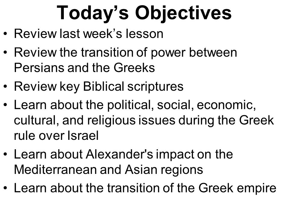 Today's Objectives Review last week's lesson Review the transition of power between Persians and the Greeks Review key Biblical scriptures Learn about the political, social, economic, cultural, and religious issues during the Greek rule over Israel Learn about Alexander s impact on the Mediterranean and Asian regions Learn about the transition of the Greek empire