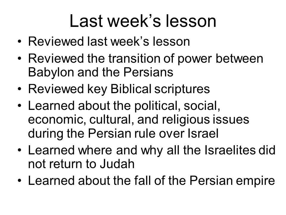 Last week's lesson Reviewed last week's lesson Reviewed the transition of power between Babylon and the Persians Reviewed key Biblical scriptures Learned about the political, social, economic, cultural, and religious issues during the Persian rule over Israel Learned where and why all the Israelites did not return to Judah Learned about the fall of the Persian empire