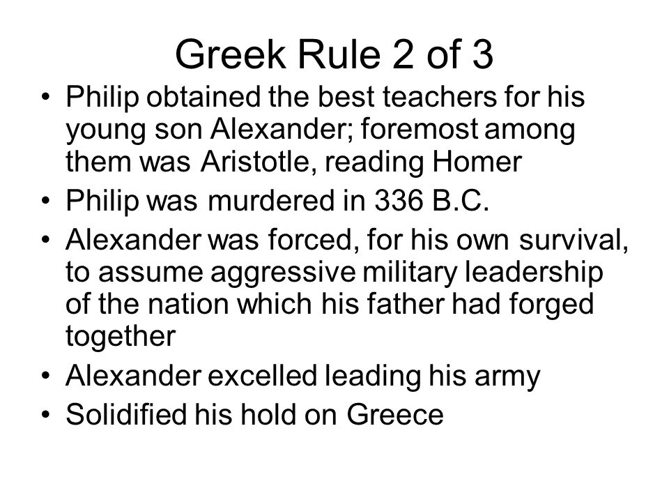 Greek Rule 2 of 3 Philip obtained the best teachers for his young son Alexander; foremost among them was Aristotle, reading Homer Philip was murdered in 336 B.C.