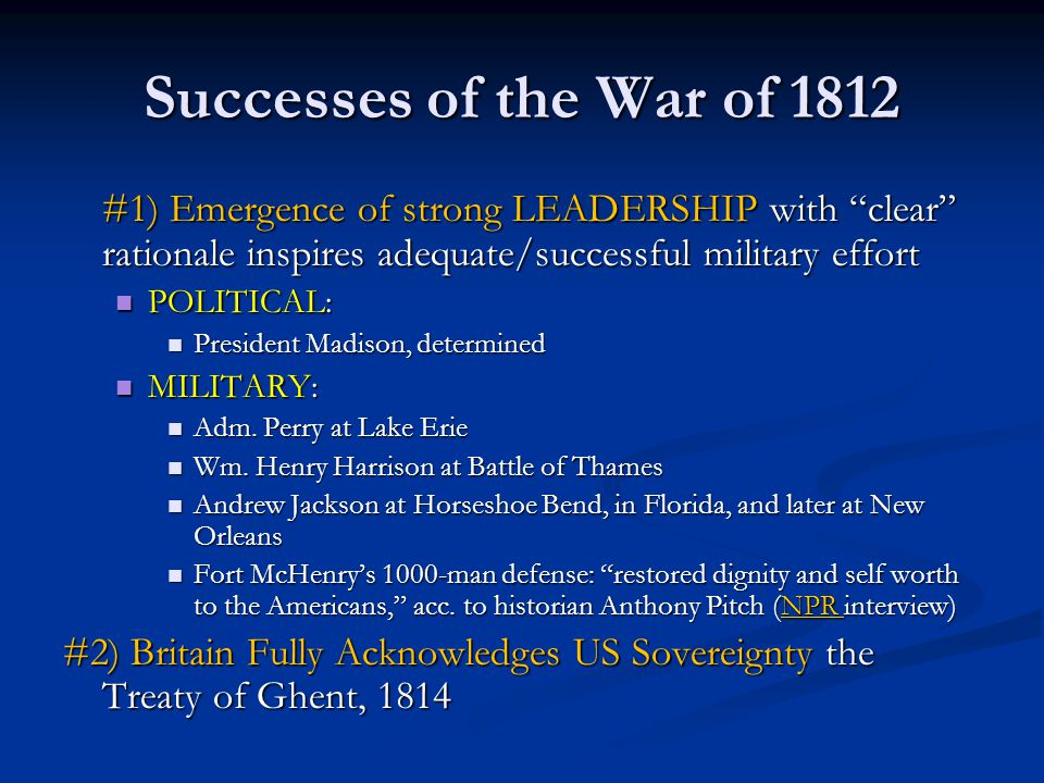 Successes of the War of 1812 #1) Emergence of strong LEADERSHIP with clear rationale inspires adequate/successful military effort POLITICAL: POLITICAL: President Madison, determined President Madison, determined MILITARY: MILITARY: Adm.