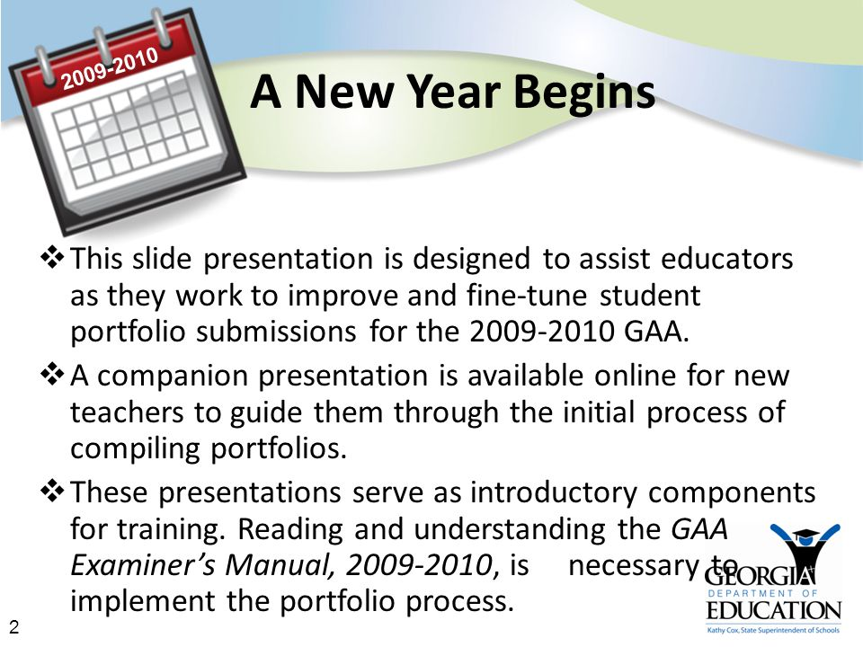 2 A New Year Begins  This slide presentation is designed to assist educators as they work to improve and fine-tune student portfolio submissions for the 2009-2010 GAA.