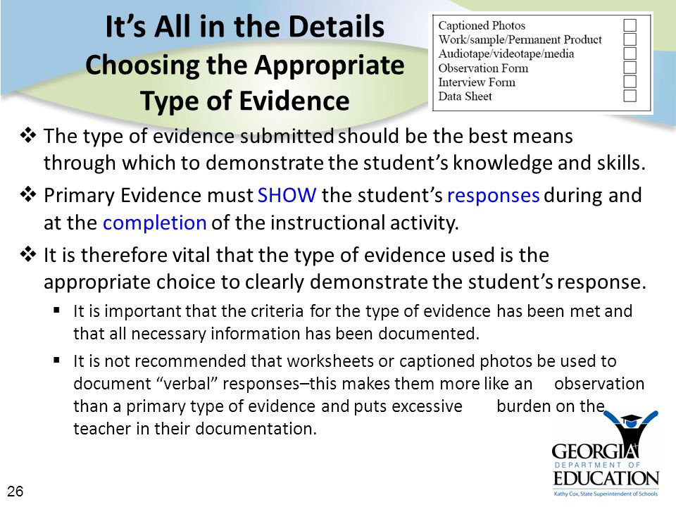 26 It's All in the Details Choosing the Appropriate Type of Evidence  The type of evidence submitted should be the best means through which to demonstrate the student's knowledge and skills.