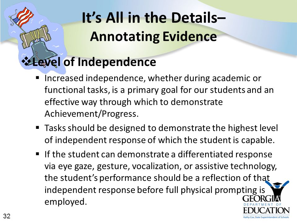 32 It's All in the Details– Annotating Evidence  Level of Independence  Increased independence, whether during academic or functional tasks, is a primary goal for our students and an effective way through which to demonstrate Achievement/Progress.