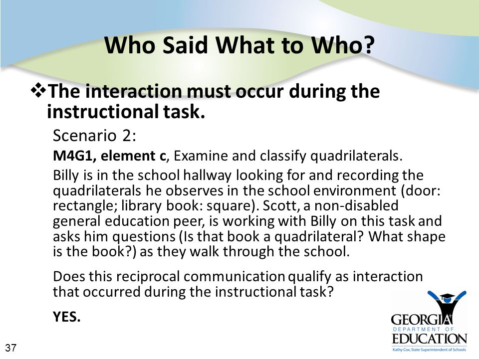 37 Who Said What to Who.  The interaction must occur during the instructional task.